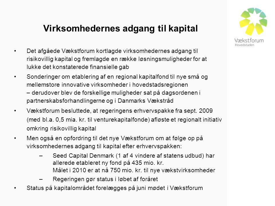Virksomhedernes adgang til kapital •Det afgåede Vækstforum kortlagde virksomhedernes adgang til risikovillig kapital og fremlagde en række løsningsmuligheder for at lukke det konstaterede finansielle gab •Sonderinger om etablering af en regional kapitalfond til nye små og mellemstore innovative virksomheder i hovedstadsregionen – derudover blev de forskellige muligheder sat på dagsordenen i partnerskabsforhandlingerne og i Danmarks Vækstråd •Vækstforum besluttede, at regeringens erhvervspakke fra sept.