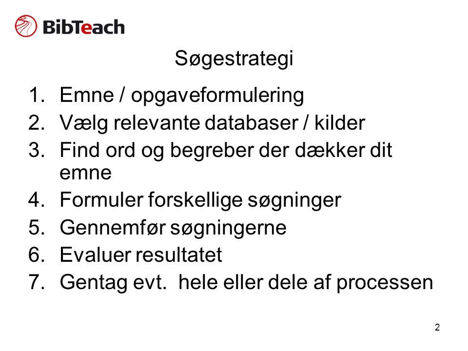 2 Søgestrategi 1.Emne / opgaveformulering 2.Vælg relevante databaser / kilder 3.Find ord og begreber der dækker dit emne 4.Formuler forskellige søgninger 5.Gennemfør søgningerne 6.Evaluer resultatet 7.Gentag evt.
