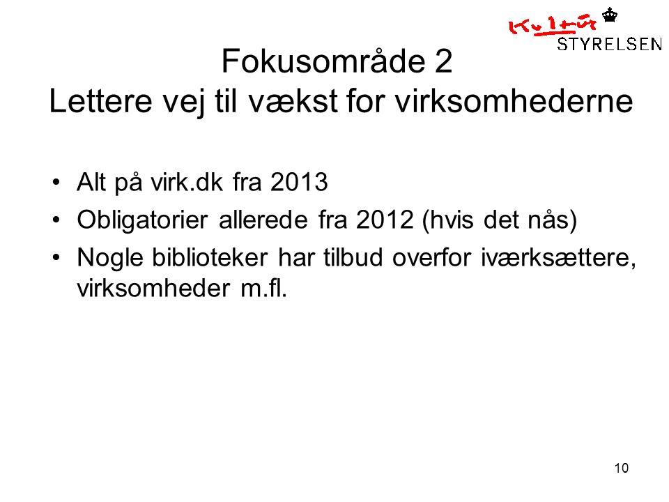 10 Fokusområde 2 Lettere vej til vækst for virksomhederne •Alt på virk.dk fra 2013 •Obligatorier allerede fra 2012 (hvis det nås) •Nogle biblioteker har tilbud overfor iværksættere, virksomheder m.fl.