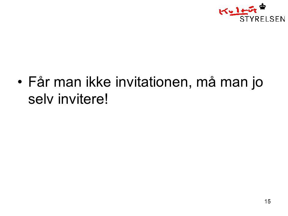 15 •Får man ikke invitationen, må man jo selv invitere!
