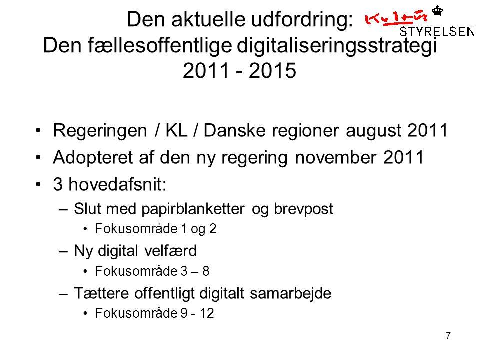 7 Den aktuelle udfordring: Den fællesoffentlige digitaliseringsstrategi 2011 - 2015 •Regeringen / KL / Danske regioner august 2011 •Adopteret af den ny regering november 2011 •3 hovedafsnit: –Slut med papirblanketter og brevpost •Fokusområde 1 og 2 –Ny digital velfærd •Fokusområde 3 – 8 –Tættere offentligt digitalt samarbejde •Fokusområde 9 - 12