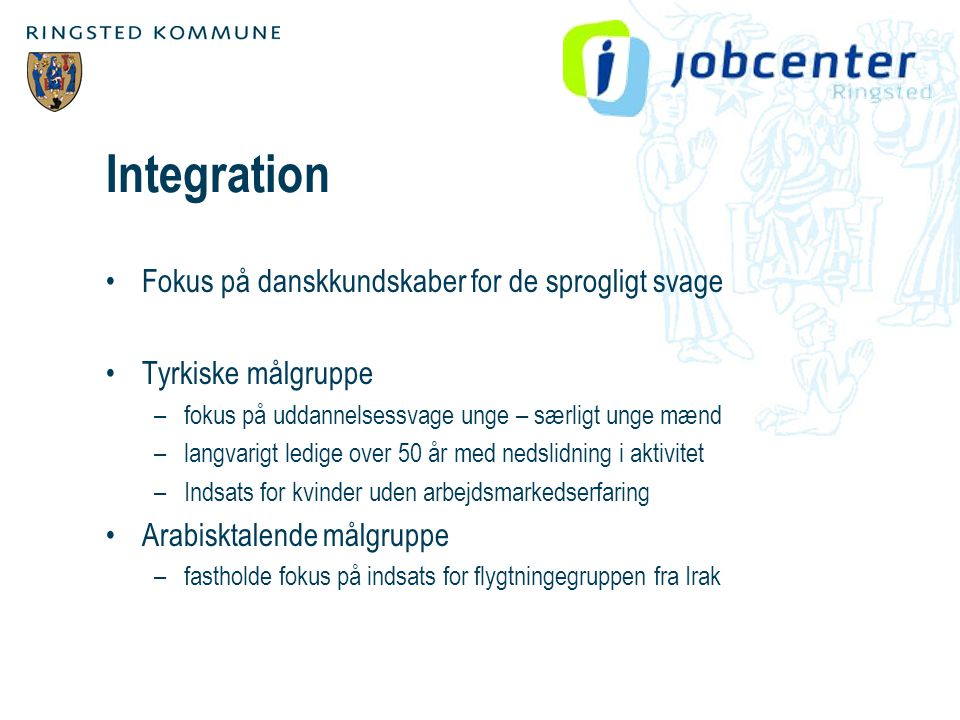 Integration •Fokus på danskkundskaber for de sprogligt svage •Tyrkiske målgruppe –fokus på uddannelsessvage unge – særligt unge mænd –langvarigt ledige over 50 år med nedslidning i aktivitet –Indsats for kvinder uden arbejdsmarkedserfaring •Arabisktalende målgruppe –fastholde fokus på indsats for flygtningegruppen fra Irak