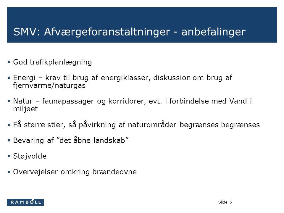 Slide6 SMV: Afværgeforanstaltninger - anbefalinger  God trafikplanlægning  Energi – krav til brug af energiklasser, diskussion om brug af fjernvarme/naturgas  Natur – faunapassager og korridorer, evt.