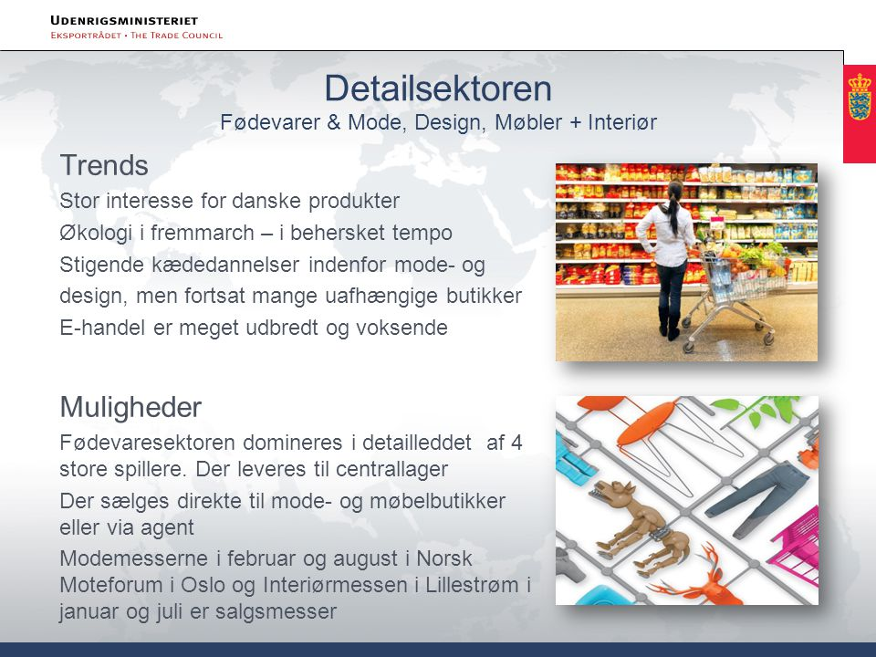 Detailsektoren Fødevarer & Mode, Design, Møbler + Interiør Trends Stor interesse for danske produkter Økologi i fremmarch – i behersket tempo Stigende kædedannelser indenfor mode- og design, men fortsat mange uafhængige butikker E-handel er meget udbredt og voksende Muligheder Fødevaresektoren domineres i detailleddet af 4 store spillere.