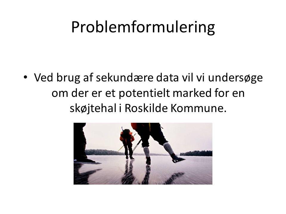 Problemformulering • Ved brug af sekundære data vil vi undersøge om der er et potentielt marked for en skøjtehal i Roskilde Kommune.