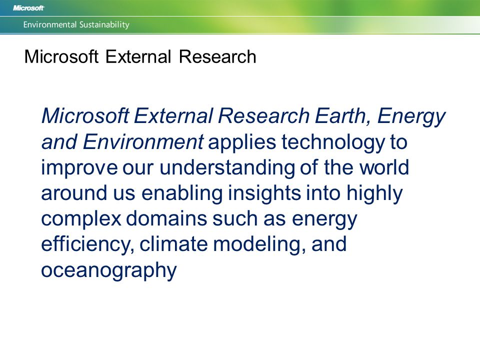 Microsoft External Research Microsoft External Research Earth, Energy and Environment applies technology to improve our understanding of the world around us enabling insights into highly complex domains such as energy efficiency, climate modeling, and oceanography