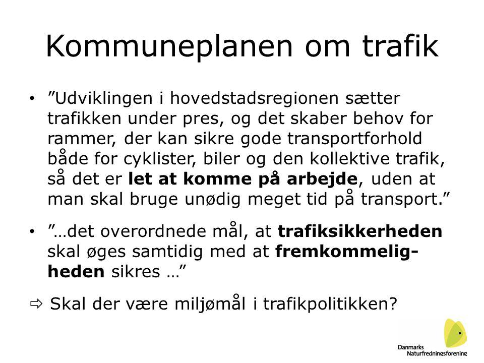 Kommuneplanen om trafik • Udviklingen i hovedstadsregionen sætter trafikken under pres, og det skaber behov for rammer, der kan sikre gode transportforhold både for cyklister, biler og den kollektive trafik, så det er let at komme på arbejde, uden at man skal bruge unødig meget tid på transport. • …det overordnede mål, at trafiksikkerheden skal øges samtidig med at fremkommelig- heden sikres …  Skal der være miljømål i trafikpolitikken