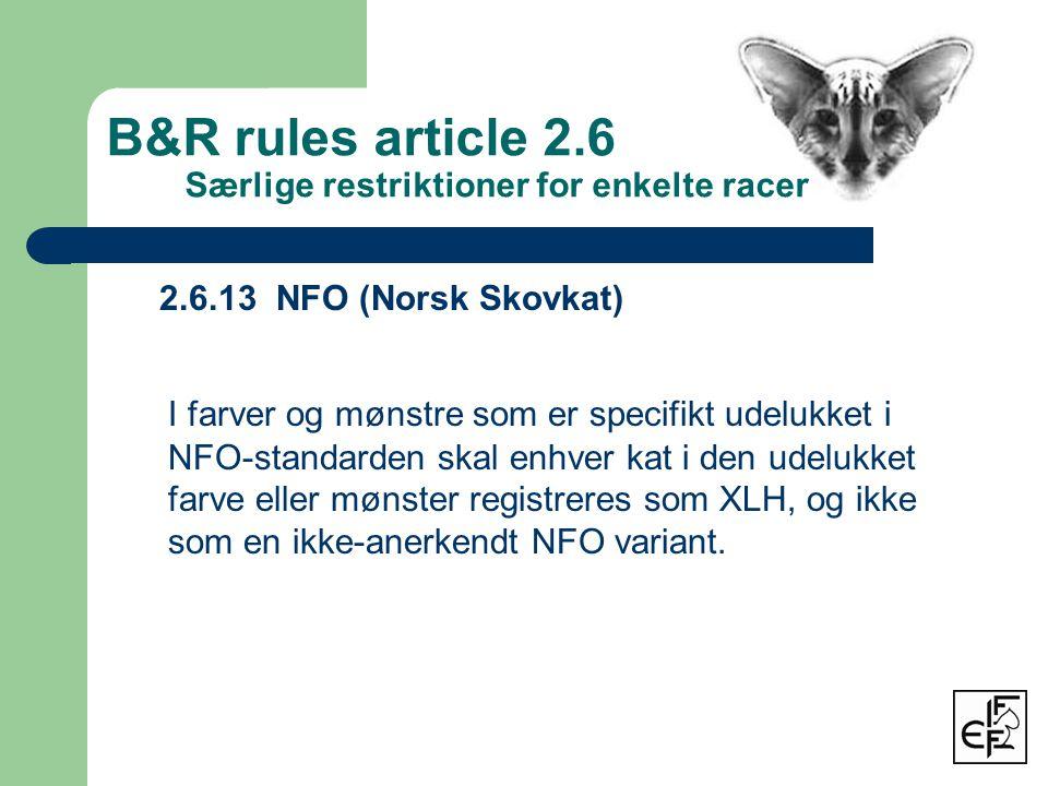 2.6.13 NFO (Norsk Skovkat) I farver og mønstre som er specifikt udelukket i NFO-standarden skal enhver kat i den udelukket farve eller mønster registreres som XLH, og ikke som en ikke-anerkendt NFO variant.