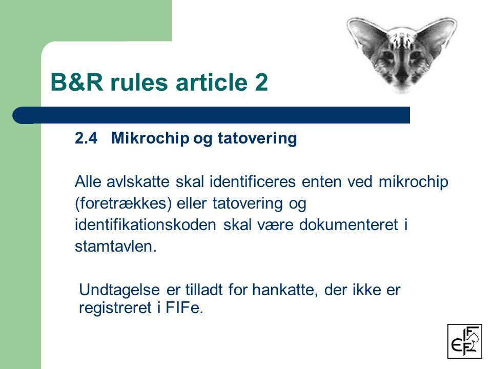 B&R rules article 2 2.4 Mikrochip og tatovering Alle avlskatte skal identificeres enten ved mikrochip (foretrækkes) eller tatovering og identifikationskoden skal være dokumenteret i stamtavlen.