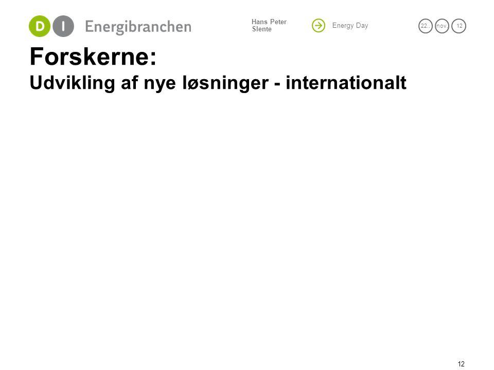 Energy Day 22..nov. 12 Hans Peter Slente Forskerne: Udvikling af nye løsninger - internationalt 12