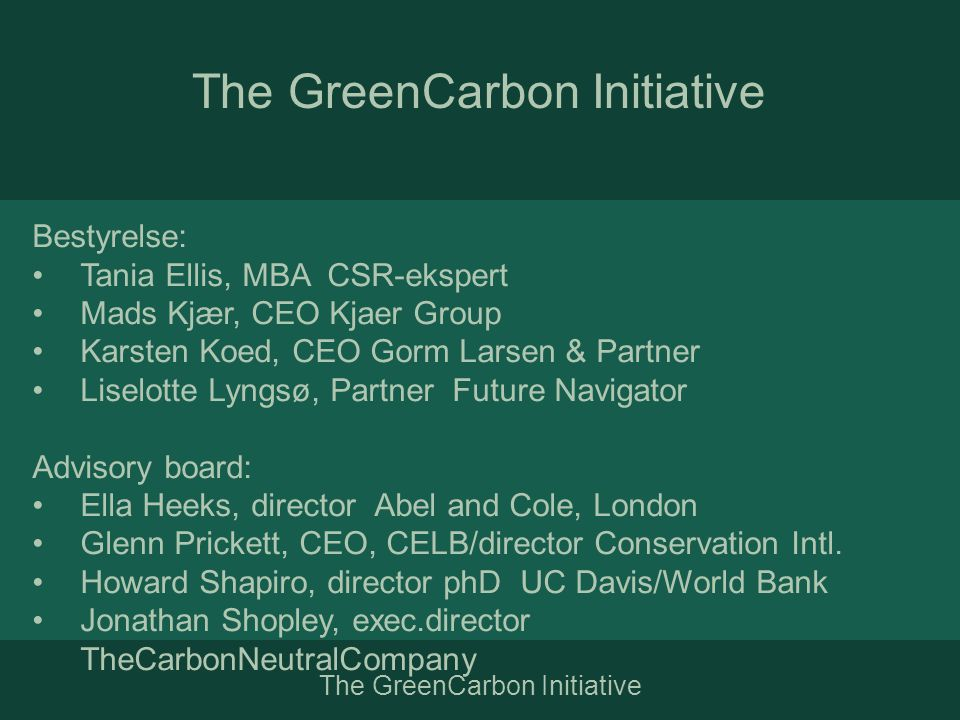 The GreenCarbon Initiative Bestyrelse: •Tania Ellis, MBA CSR-ekspert •Mads Kjær, CEO Kjaer Group •Karsten Koed, CEO Gorm Larsen & Partner •Liselotte Lyngsø, Partner Future Navigator Advisory board: •Ella Heeks, director Abel and Cole, London •Glenn Prickett, CEO, CELB/director Conservation Intl.