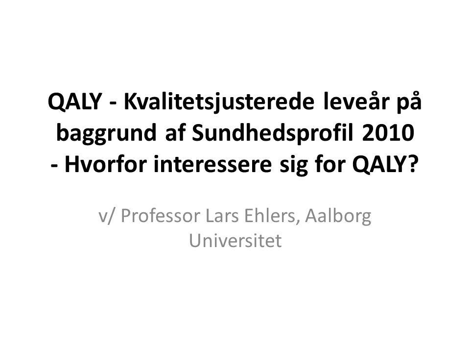 QALY - Kvalitetsjusterede leveår på baggrund af Sundhedsprofil 2010 - Hvorfor interessere sig for QALY? v/ Professor Lars Ehlers, Aalborg Universitet