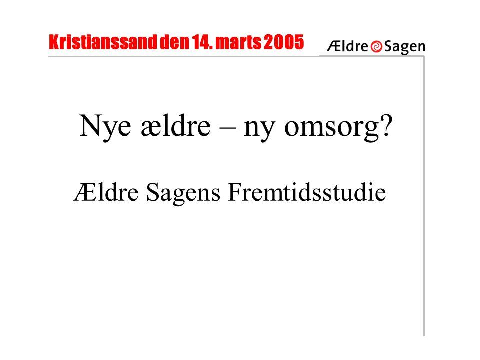 Kristianssand den 14. marts 2005 Nye ældre – ny omsorg Ældre Sagens Fremtidsstudie