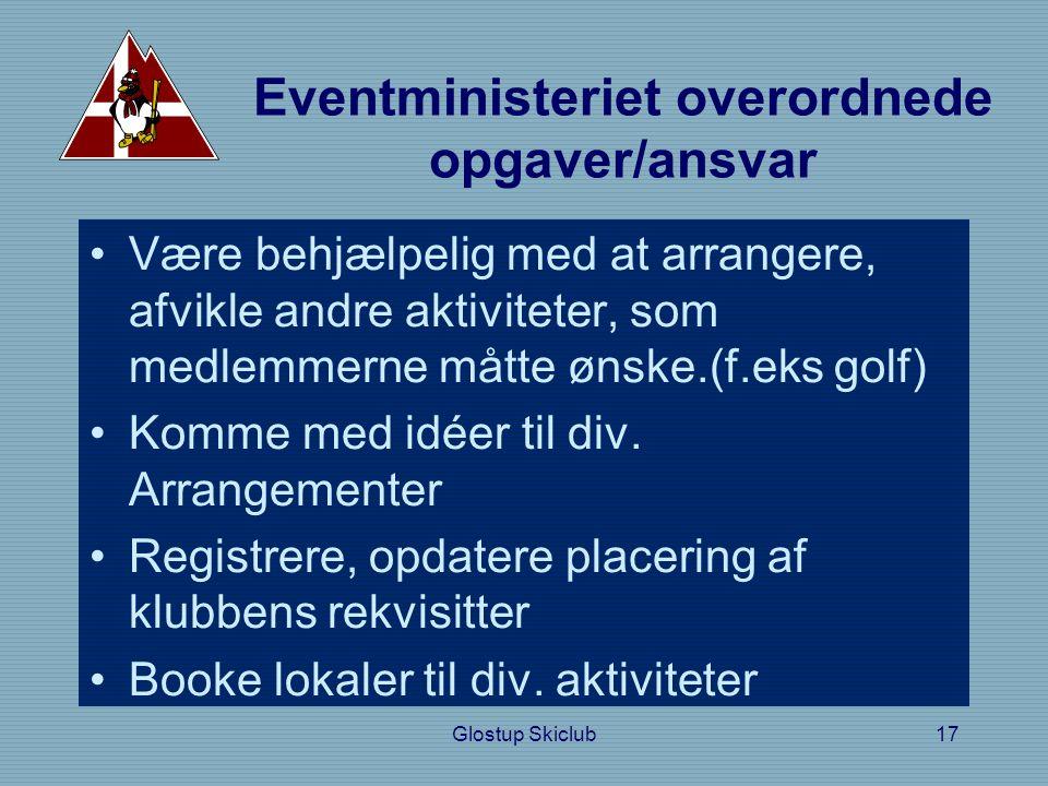 Glostup Skiclub17 Eventministeriet overordnede opgaver/ansvar •Være behjælpelig med at arrangere, afvikle andre aktiviteter, som medlemmerne måtte ønske.(f.eks golf) •Komme med idéer til div.
