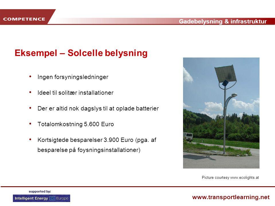 Gadebelysning & infrastruktur www.transportlearning.net Eksempel – Solcelle belysning • Ingen forsyningsledninger • Ideel til solitær installationer • Der er altid nok dagslys til at oplade batterier • Totalomkostning 5.600 Euro • Kortsigtede besparelser 3.900 Euro (pga.