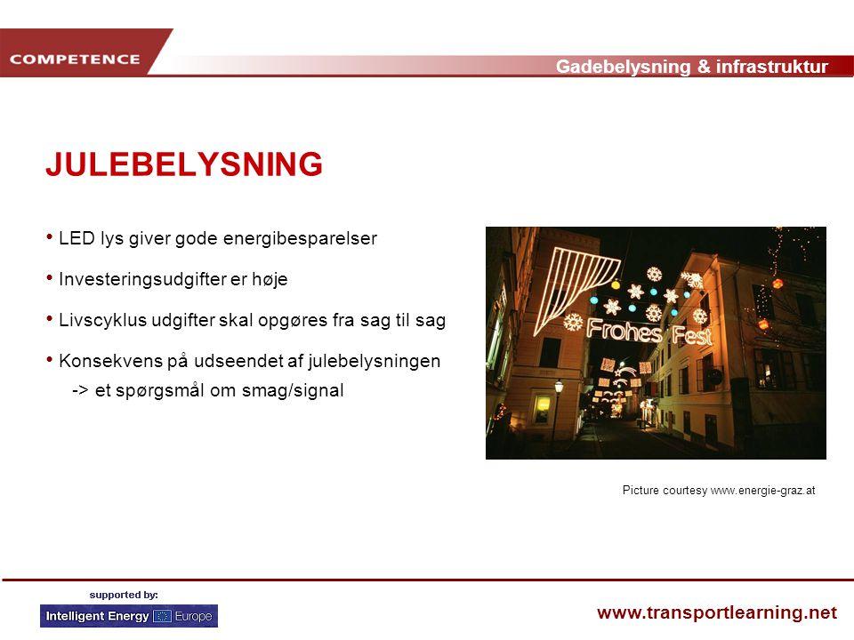 Gadebelysning & infrastruktur www.transportlearning.net JULEBELYSNING • LED lys giver gode energibesparelser • Investeringsudgifter er høje • Livscyklus udgifter skal opgøres fra sag til sag • Konsekvens på udseendet af julebelysningen -> et spørgsmål om smag/signal Picture courtesy www.energie-graz.at