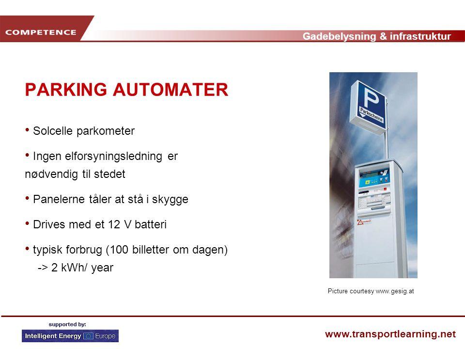 Gadebelysning & infrastruktur www.transportlearning.net PARKING AUTOMATER • Solcelle parkometer • Ingen elforsyningsledning er nødvendig til stedet • Panelerne tåler at stå i skygge • Drives med et 12 V batteri • typisk forbrug (100 billetter om dagen) -> 2 kWh/ year Picture courtesy www.gesig.at