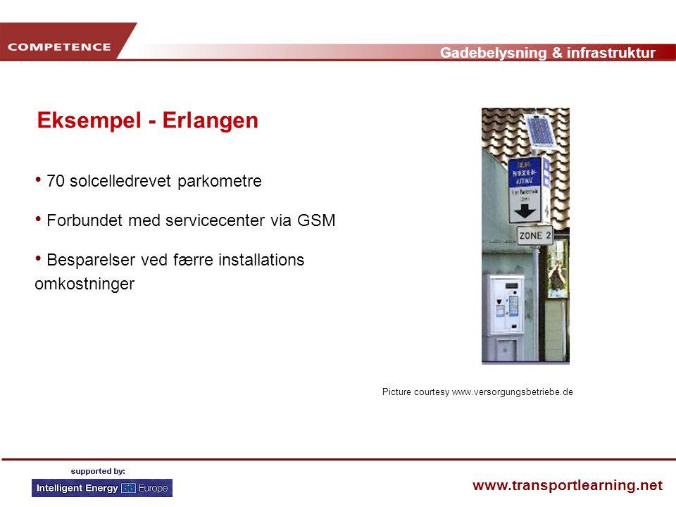 Gadebelysning & infrastruktur www.transportlearning.net Eksempel - Erlangen • 70 solcelledrevet parkometre • Forbundet med servicecenter via GSM • Besparelser ved færre installations omkostninger Picture courtesy www.versorgungsbetriebe.de