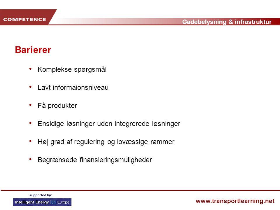 Gadebelysning & infrastruktur www.transportlearning.net Barierer • Komplekse spørgsmål • Lavt informaionsniveau • Få produkter • Ensidige løsninger uden integrerede løsninger • Høj grad af regulering og lovæssige rammer • Begrænsede finansieringsmuligheder