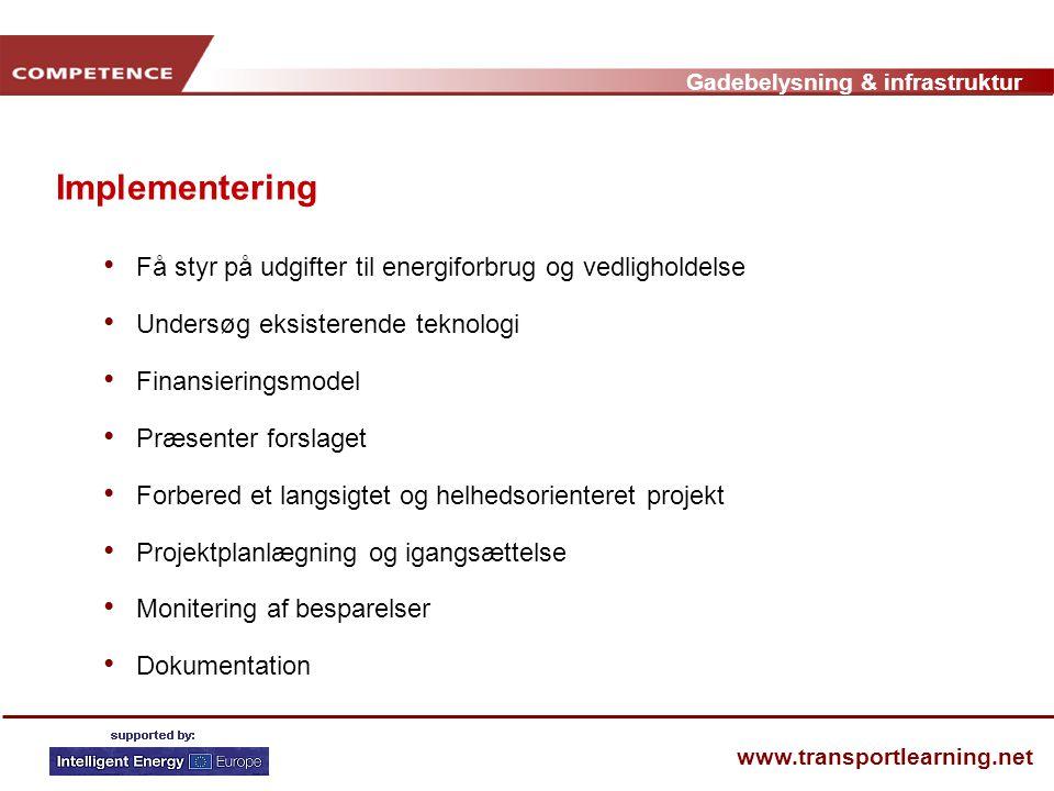 Gadebelysning & infrastruktur www.transportlearning.net Implementering • Få styr på udgifter til energiforbrug og vedligholdelse • Undersøg eksisterende teknologi • Finansieringsmodel • Præsenter forslaget • Forbered et langsigtet og helhedsorienteret projekt • Projektplanlægning og igangsættelse • Monitering af besparelser • Dokumentation