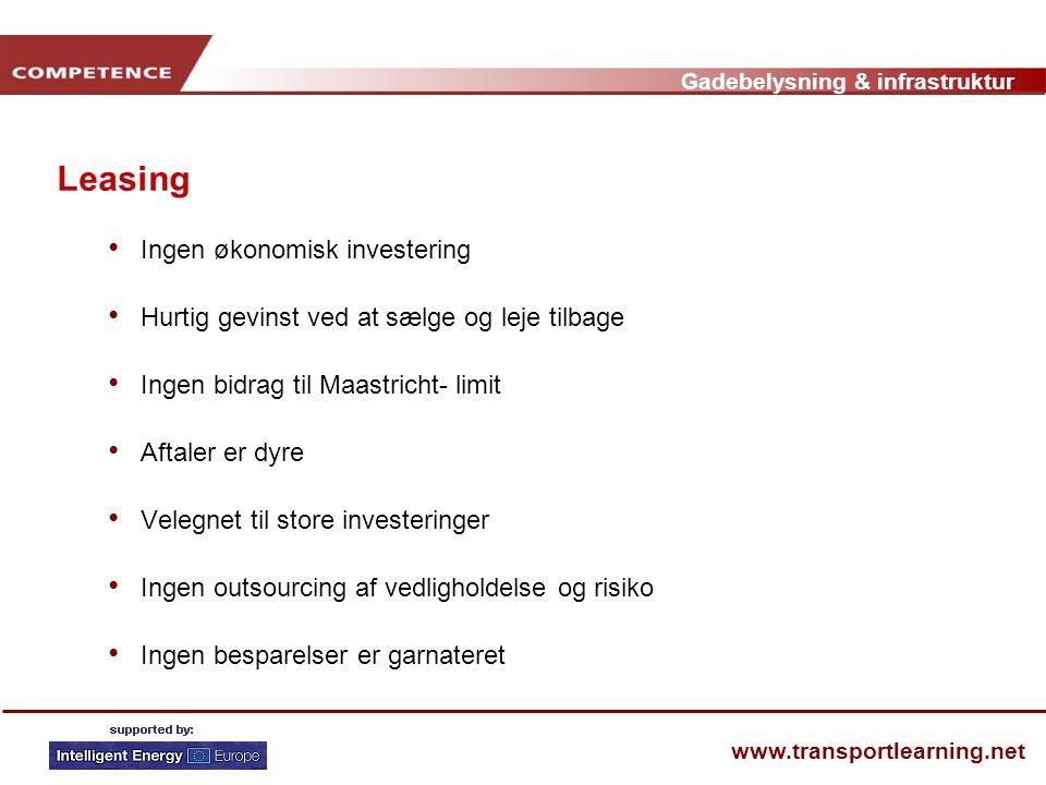 Gadebelysning & infrastruktur www.transportlearning.net Leasing • Ingen økonomisk investering • Hurtig gevinst ved at sælge og leje tilbage • Ingen bidrag til Maastricht- limit • Aftaler er dyre • Velegnet til store investeringer • Ingen outsourcing af vedligholdelse og risiko • Ingen besparelser er garnateret