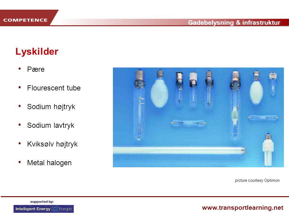 Gadebelysning & infrastruktur www.transportlearning.net Lyskilder • Pære • Flourescent tube • Sodium højtryk • Sodium lavtryk • Kviksølv højtryk • Metal halogen picture courtesy Optimon