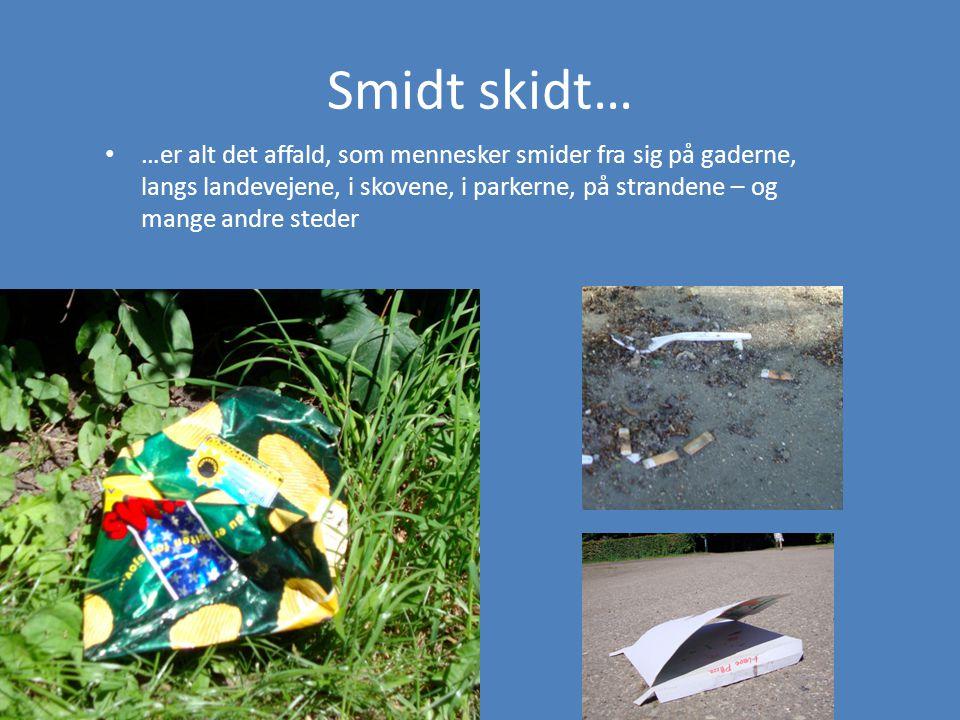 Smidt skidt… • …er alt det affald, som mennesker smider fra sig på gaderne, langs landevejene, i skovene, i parkerne, på strandene – og mange andre steder