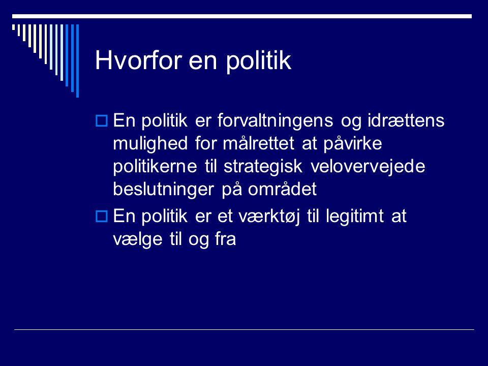 Hvorfor en politik  En politik er forvaltningens og idrættens mulighed for målrettet at påvirke politikerne til strategisk velovervejede beslutninger på området  En politik er et værktøj til legitimt at vælge til og fra