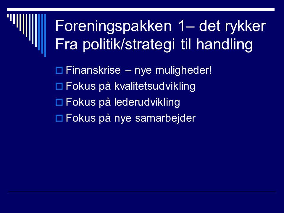 Foreningspakken 1– det rykker Fra politik/strategi til handling  Finanskrise – nye muligheder.