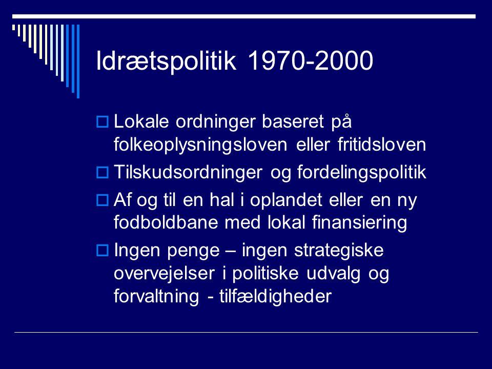 Idrætspolitik 1970-2000  Lokale ordninger baseret på folkeoplysningsloven eller fritidsloven  Tilskudsordninger og fordelingspolitik  Af og til en hal i oplandet eller en ny fodboldbane med lokal finansiering  Ingen penge – ingen strategiske overvejelser i politiske udvalg og forvaltning - tilfældigheder