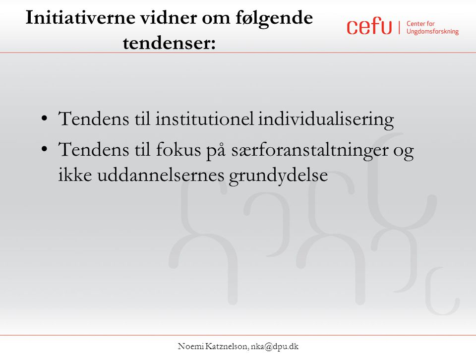 Initiativerne vidner om følgende tendenser: •Tendens til institutionel individualisering •Tendens til fokus på særforanstaltninger og ikke uddannelsernes grundydelse Noemi Katznelson, nka@dpu.dk