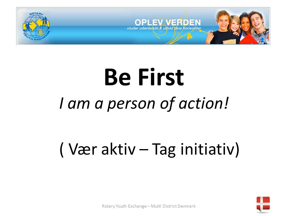 Rotary Youth Exchange – Multi District Denmark Be First I am a person of action.