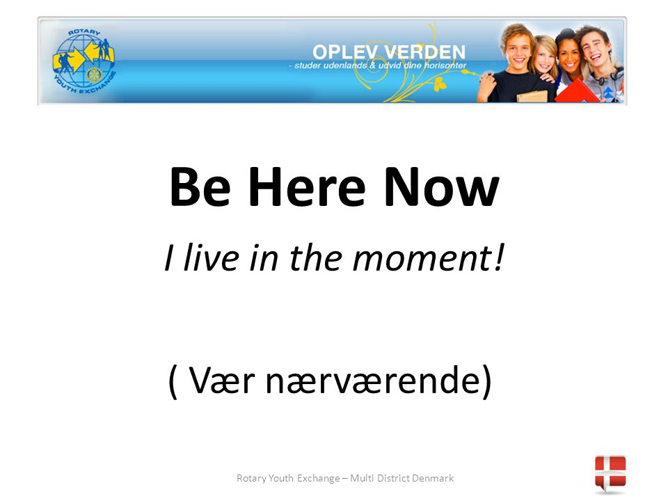 Rotary Youth Exchange – Multi District Denmark Be Here Now I live in the moment! ( Vær nærværende)
