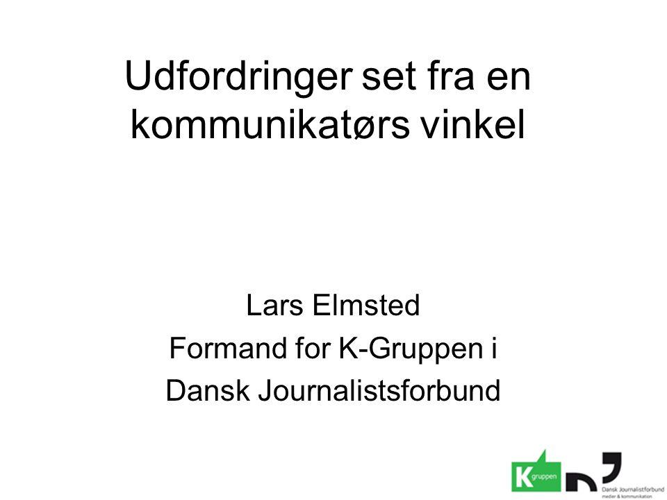 Udfordringer set fra en kommunikatørs vinkel Lars Elmsted Formand for K-Gruppen i Dansk Journalistsforbund