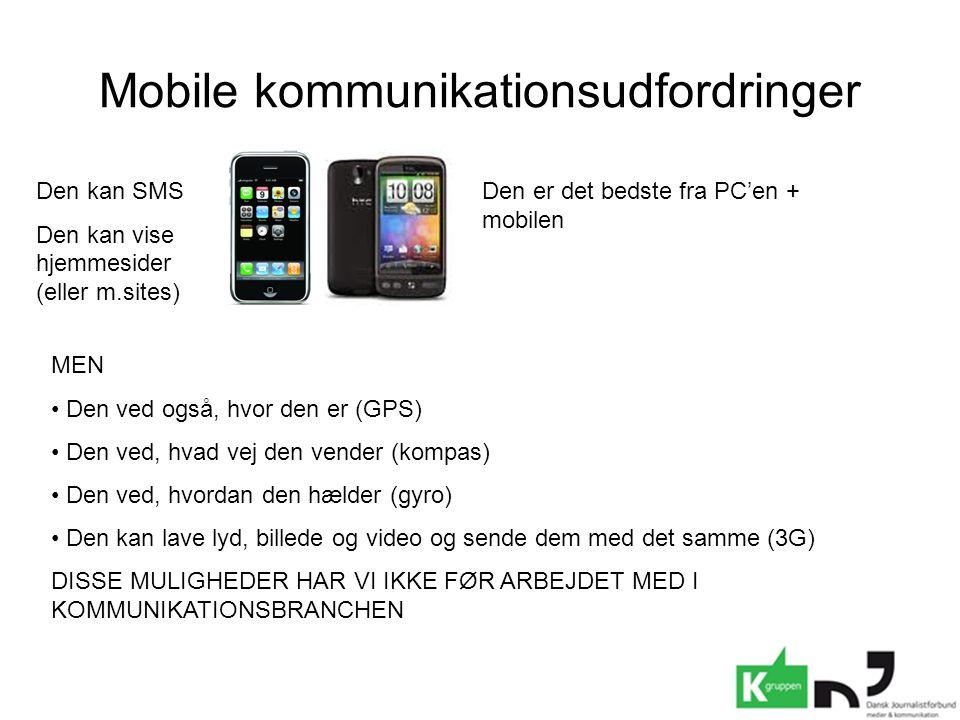 Mobile kommunikationsudfordringer Den kan SMS Den kan vise hjemmesider (eller m.sites) Den er det bedste fra PC'en + mobilen MEN • Den ved også, hvor den er (GPS) • Den ved, hvad vej den vender (kompas) • Den ved, hvordan den hælder (gyro) • Den kan lave lyd, billede og video og sende dem med det samme (3G) DISSE MULIGHEDER HAR VI IKKE FØR ARBEJDET MED I KOMMUNIKATIONSBRANCHEN