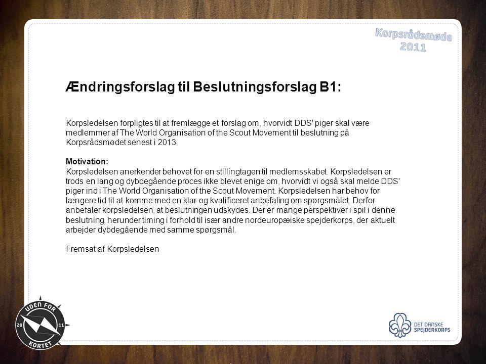 Ændringsforslag til Beslutningsforslag B1: Korpsledelsen forpligtes til at fremlægge et forslag om, hvorvidt DDS piger skal være medlemmer af The World Organisation of the Scout Movement til beslutning på Korpsrådsmødet senest i 2013.