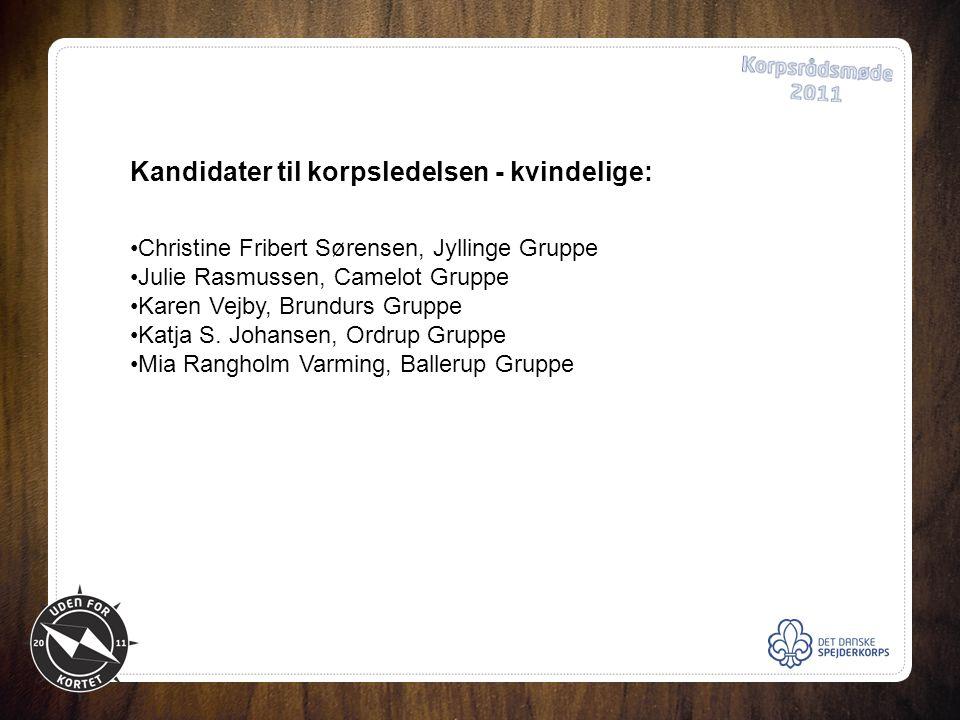 Kandidater til korpsledelsen - kvindelige: •Christine Fribert Sørensen, Jyllinge Gruppe •Julie Rasmussen, Camelot Gruppe •Karen Vejby, Brundurs Gruppe •Katja S.