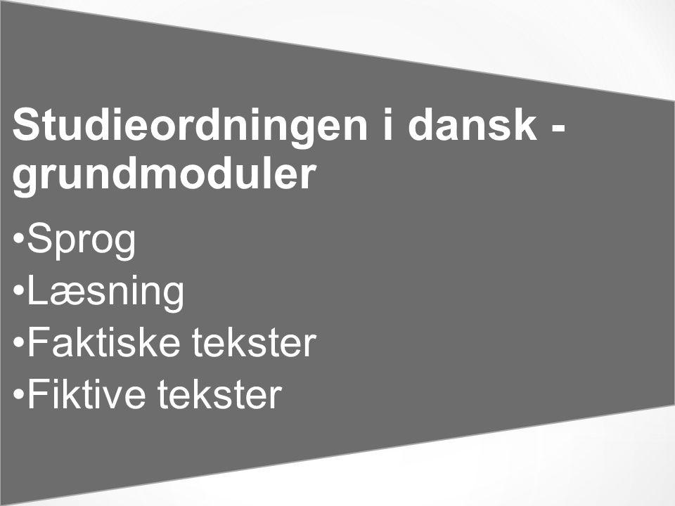 Studieordningen i dansk - grundmoduler •Sprog •Læsning •Faktiske tekster •Fiktive tekster