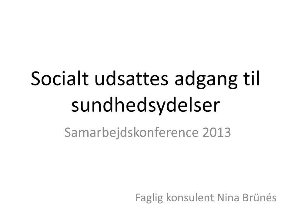 Socialt udsattes adgang til sundhedsydelser Samarbejdskonference 2013 Faglig konsulent Nina Brünés