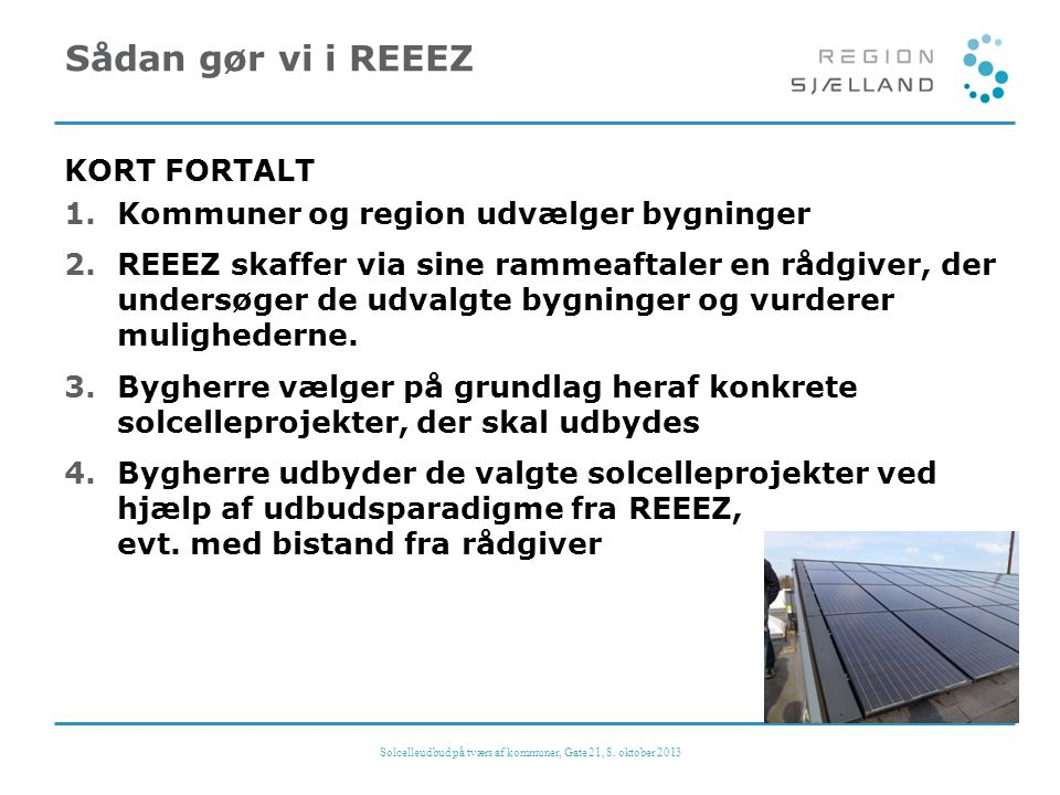 Sådan gør vi i REEEZ KORT FORTALT 1.Kommuner og region udvælger bygninger 2.REEEZ skaffer via sine rammeaftaler en rådgiver, der undersøger de udvalgte bygninger og vurderer mulighederne.