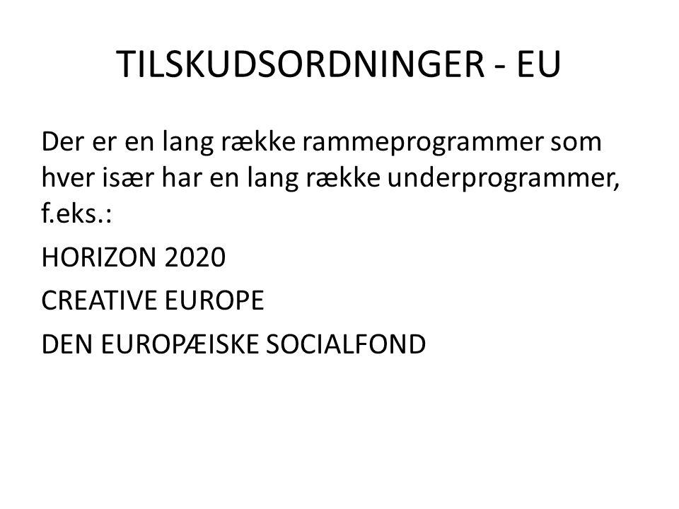 TILSKUDSORDNINGER - EU Der er en lang række rammeprogrammer som hver især har en lang række underprogrammer, f.eks.: HORIZON 2020 CREATIVE EUROPE DEN EUROPÆISKE SOCIALFOND