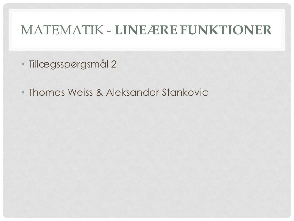 MATEMATIK - LINEÆRE FUNKTIONER • Tillægsspørgsmål 2 • Thomas Weiss & Aleksandar Stankovic