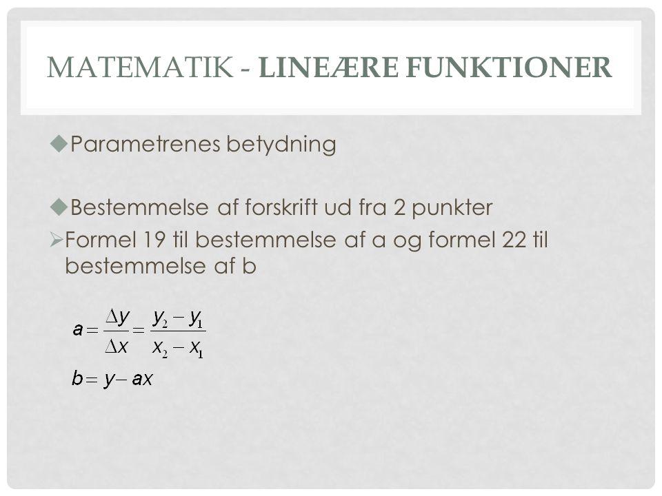 MATEMATIK - LINEÆRE FUNKTIONER  Parametrenes betydning  Bestemmelse af forskrift ud fra 2 punkter  Formel 19 til bestemmelse af a og formel 22 til