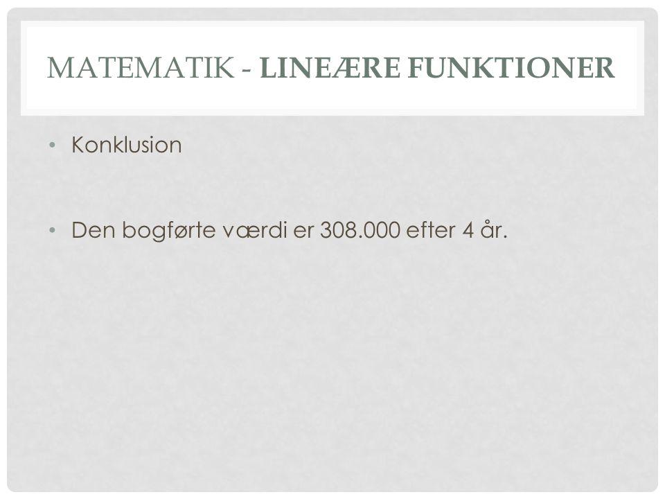 MATEMATIK - LINEÆRE FUNKTIONER • Konklusion • Den bogførte værdi er 308.000 efter 4 år.