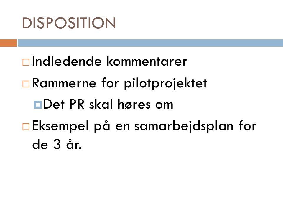 DISPOSITION  Indledende kommentarer  Rammerne for pilotprojektet  Det PR skal høres om  Eksempel på en samarbejdsplan for de 3 år.