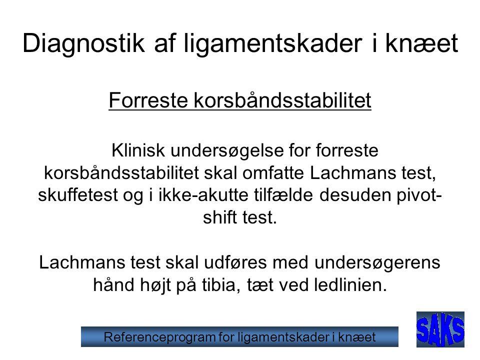 Diagnostik af ligamentskade i knæet Lachmans test • Lachmans test er mere præcis end skuffetesten i den akutte fase, men næppe meget bedre i den kroniske fase • Kræver større træning end skuffetesten • Er ligeså god eller bedre end MR • Kan være vanskelig i den akutte fase