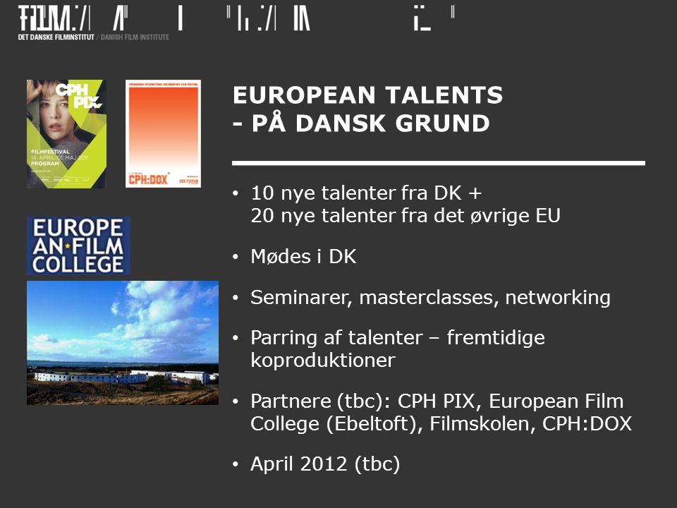 EUROPEAN TALENTS - PÅ DANSK GRUND • 10 nye talenter fra DK + 20 nye talenter fra det øvrige EU • Mødes i DK • Seminarer, masterclasses, networking • Parring af talenter – fremtidige koproduktioner • Partnere (tbc): CPH PIX, European Film College (Ebeltoft), Filmskolen, CPH:DOX • April 2012 (tbc)