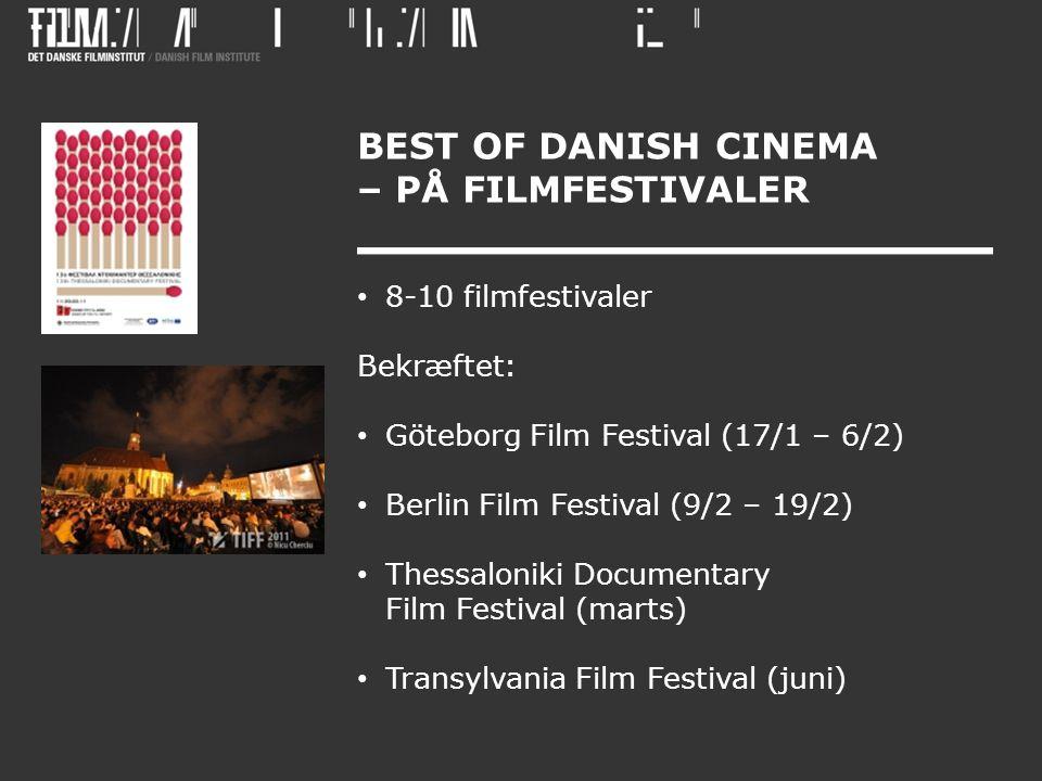 BEST OF DANISH CINEMA – PÅ FILMFESTIVALER • 8-10 filmfestivaler Bekræftet: • Göteborg Film Festival (17/1 – 6/2) • Berlin Film Festival (9/2 – 19/2) • Thessaloniki Documentary Film Festival (marts) • Transylvania Film Festival (juni)