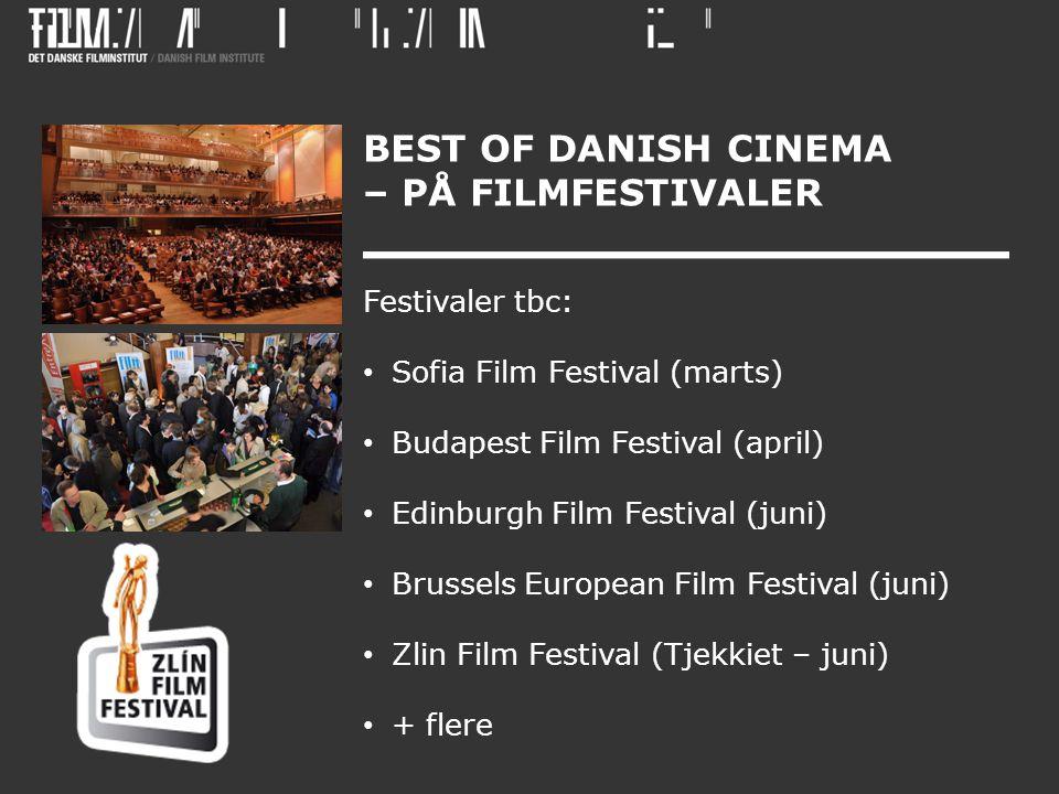 BEST OF DANISH CINEMA – PÅ FILMFESTIVALER Festivaler tbc: • Sofia Film Festival (marts) • Budapest Film Festival (april) • Edinburgh Film Festival (juni) • Brussels European Film Festival (juni) • Zlin Film Festival (Tjekkiet – juni) • + flere