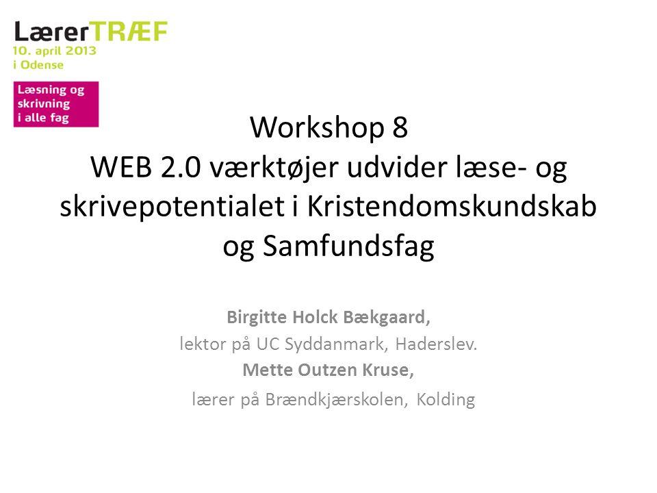 Workshop 8 WEB 2.0 værktøjer udvider læse- og skrivepotentialet i Kristendomskundskab og Samfundsfag Birgitte Holck Bækgaard, lektor på UC Syddanmark, Haderslev.